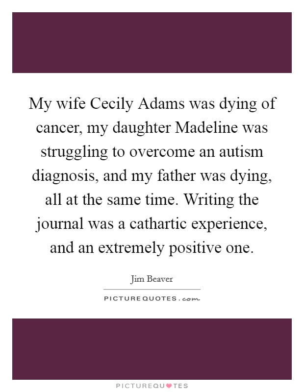 My wife Cecily Adams was dying of cancer, my daughter Madeline was struggling to overcome an autism diagnosis, and my father was dying, all at the same time. Writing the journal was a cathartic experience, and an extremely positive one Picture Quote #1