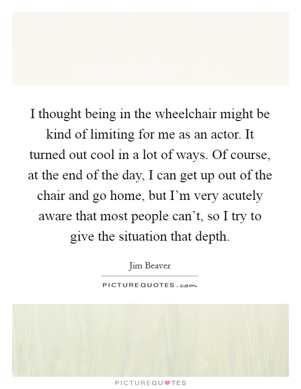 I thought being in the wheelchair might be kind of limiting for me as an actor. It turned out cool in a lot of ways. Of course, at the end of the day, I can get up out of the chair and go home, but I'm very acutely aware that most people can't, so I try to give the situation that depth Picture Quote #1
