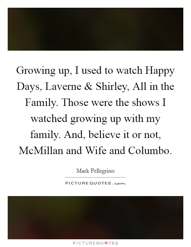 Growing up, I used to watch Happy Days, Laverne and Shirley, All in the Family. Those were the shows I watched growing up with my family. And, believe it or not, McMillan and Wife and Columbo Picture Quote #1