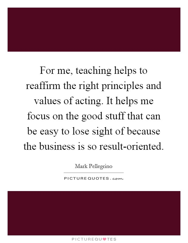 For me, teaching helps to reaffirm the right principles and values of acting. It helps me focus on the good stuff that can be easy to lose sight of because the business is so result-oriented Picture Quote #1