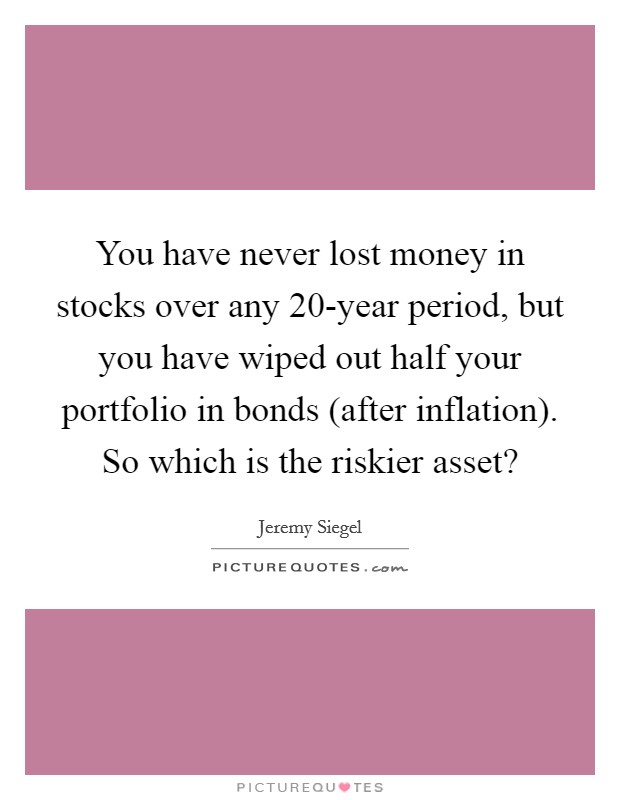 You have never lost money in stocks over any 20-year period, but you have wiped out half your portfolio in bonds (after inflation). So which is the riskier asset? Picture Quote #1
