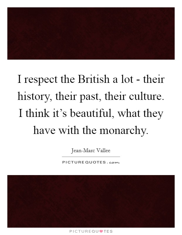 I respect the British a lot - their history, their past, their culture. I think it's beautiful, what they have with the monarchy Picture Quote #1