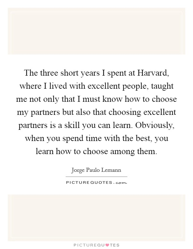 The three short years I spent at Harvard, where I lived with excellent people, taught me not only that I must know how to choose my partners but also that choosing excellent partners is a skill you can learn. Obviously, when you spend time with the best, you learn how to choose among them Picture Quote #1