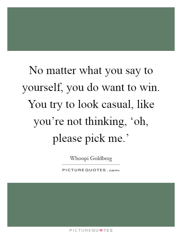No matter what you say to yourself, you do want to win. You try to look casual, like you're not thinking, 'oh, please pick me.' Picture Quote #1
