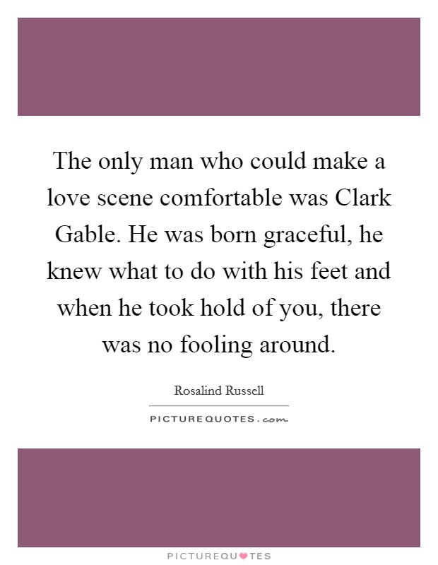 The only man who could make a love scene comfortable was Clark Gable. He was born graceful, he knew what to do with his feet and when he took hold of you, there was no fooling around Picture Quote #1