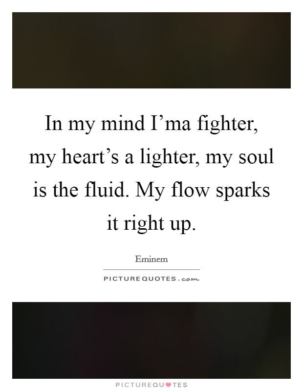 In my mind I'ma fighter, my heart's a lighter, my soul is the fluid. My flow sparks it right up Picture Quote #1