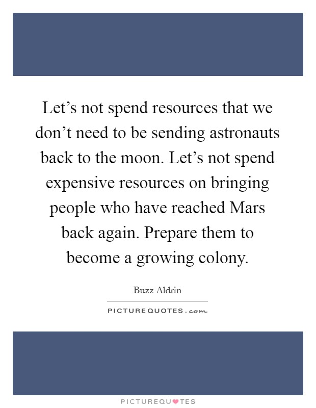 Let's not spend resources that we don't need to be sending astronauts back to the moon. Let's not spend expensive resources on bringing people who have reached Mars back again. Prepare them to become a growing colony Picture Quote #1