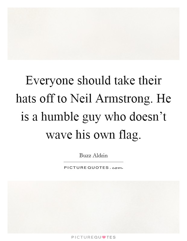 Everyone should take their hats off to Neil Armstrong. He is a humble guy who doesn't wave his own flag Picture Quote #1