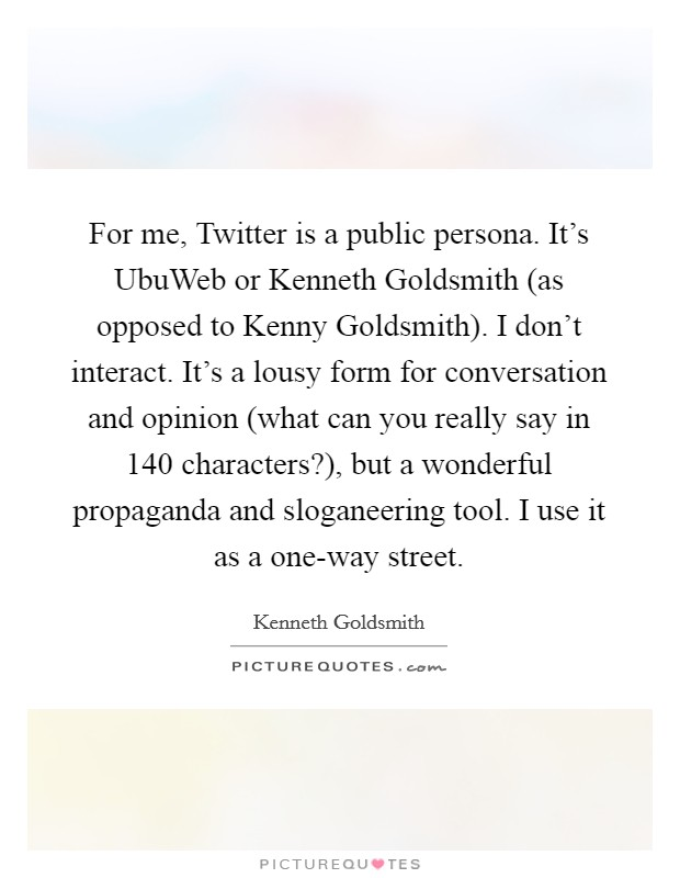 For me, Twitter is a public persona. It's UbuWeb or Kenneth Goldsmith (as opposed to Kenny Goldsmith). I don't interact. It's a lousy form for conversation and opinion (what can you really say in 140 characters?), but a wonderful propaganda and sloganeering tool. I use it as a one-way street Picture Quote #1