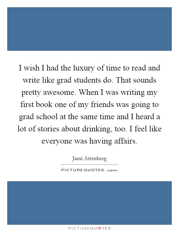 I wish I had the luxury of time to read and write like grad students do. That sounds pretty awesome. When I was writing my first book one of my friends was going to grad school at the same time and I heard a lot of stories about drinking, too. I feel like everyone was having affairs Picture Quote #1