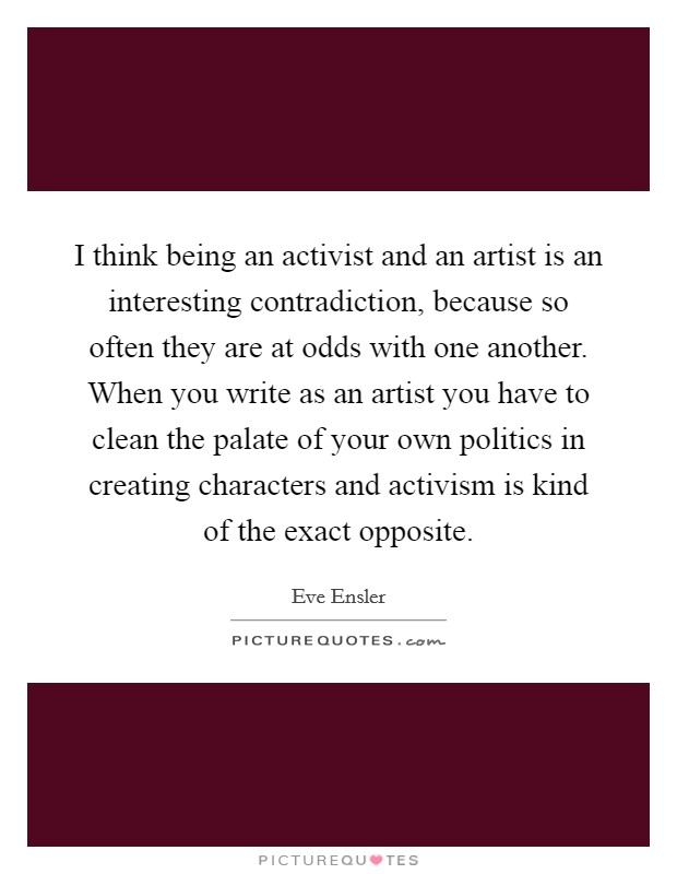I think being an activist and an artist is an interesting contradiction, because so often they are at odds with one another. When you write as an artist you have to clean the palate of your own politics in creating characters and activism is kind of the exact opposite Picture Quote #1