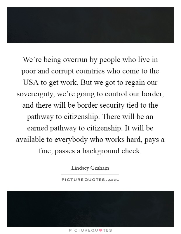 We're being overrun by people who live in poor and corrupt countries who come to the USA to get work. But we got to regain our sovereignty, we're going to control our border, and there will be border security tied to the pathway to citizenship. There will be an earned pathway to citizenship. It will be available to everybody who works hard, pays a fine, passes a background check Picture Quote #1