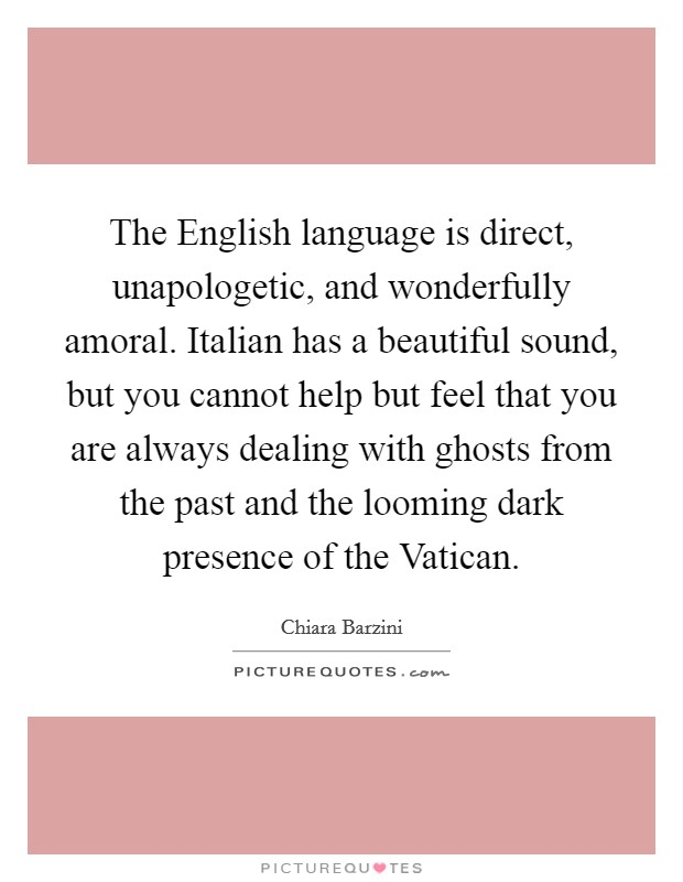 The English language is direct, unapologetic, and wonderfully amoral. Italian has a beautiful sound, but you cannot help but feel that you are always dealing with ghosts from the past and the looming dark presence of the Vatican Picture Quote #1