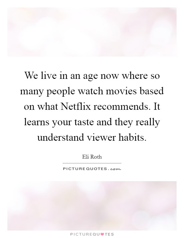 We live in an age now where so many people watch movies based on what Netflix recommends. It learns your taste and they really understand viewer habits Picture Quote #1