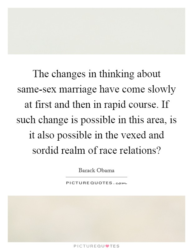 The changes in thinking about same-sex marriage have come slowly at first and then in rapid course. If such change is possible in this area, is it also possible in the vexed and sordid realm of race relations? Picture Quote #1