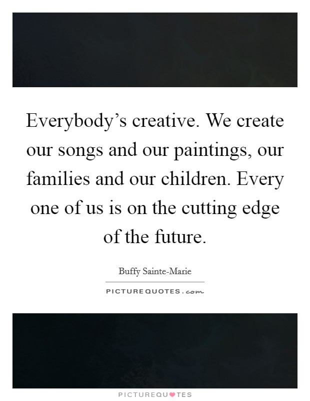 Everybody's creative. We create our songs and our paintings, our families and our children. Every one of us is on the cutting edge of the future Picture Quote #1