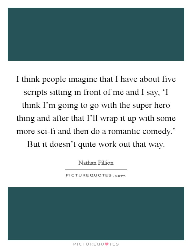 I think people imagine that I have about five scripts sitting in front of me and I say, 'I think I'm going to go with the super hero thing and after that I'll wrap it up with some more sci-fi and then do a romantic comedy.' But it doesn't quite work out that way Picture Quote #1