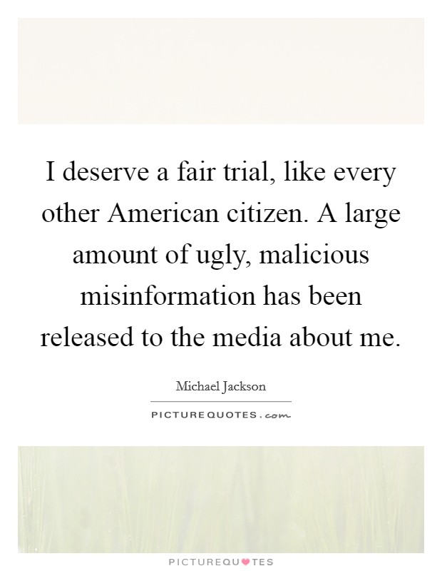 I deserve a fair trial, like every other American citizen. A large amount of ugly, malicious misinformation has been released to the media about me Picture Quote #1