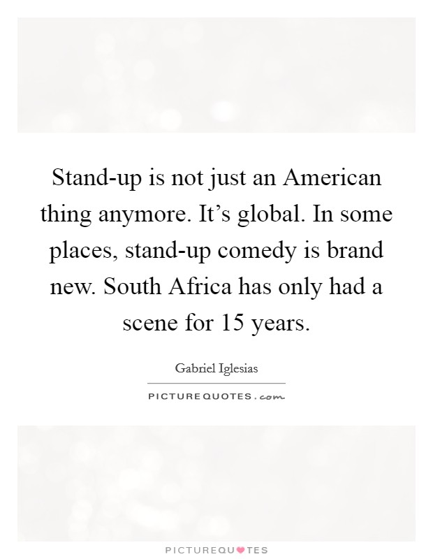 Stand-up is not just an American thing anymore. It's global. In some places, stand-up comedy is brand new. South Africa has only had a scene for 15 years Picture Quote #1