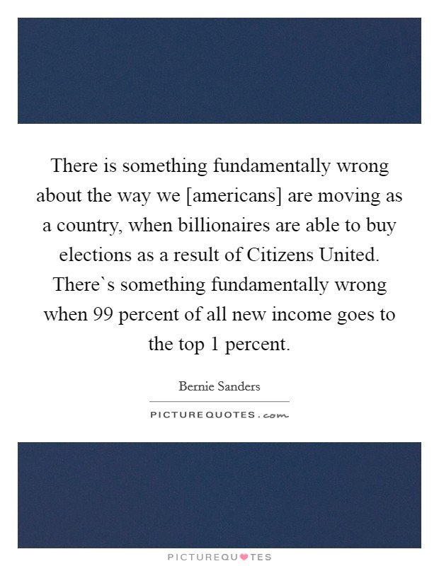 There is something fundamentally wrong about the way we [americans] are moving as a country, when billionaires are able to buy elections as a result of Citizens United. There`s something fundamentally wrong when 99 percent of all new income goes to the top 1 percent Picture Quote #1