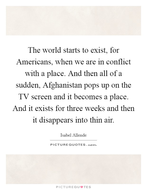 The world starts to exist, for Americans, when we are in conflict with a place. And then all of a sudden, Afghanistan pops up on the TV screen and it becomes a place. And it exists for three weeks and then it disappears into thin air Picture Quote #1