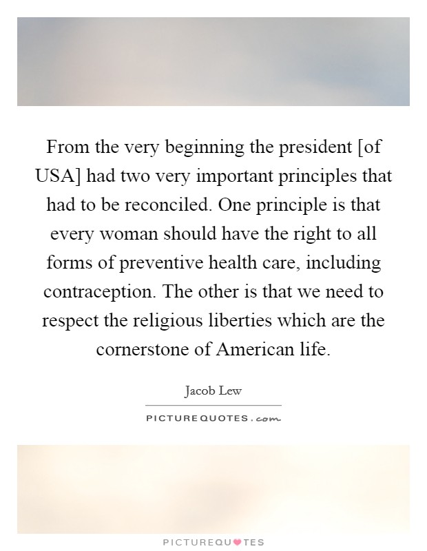 From the very beginning the president [of USA] had two very important principles that had to be reconciled. One principle is that every woman should have the right to all forms of preventive health care, including contraception. The other is that we need to respect the religious liberties which are the cornerstone of American life Picture Quote #1