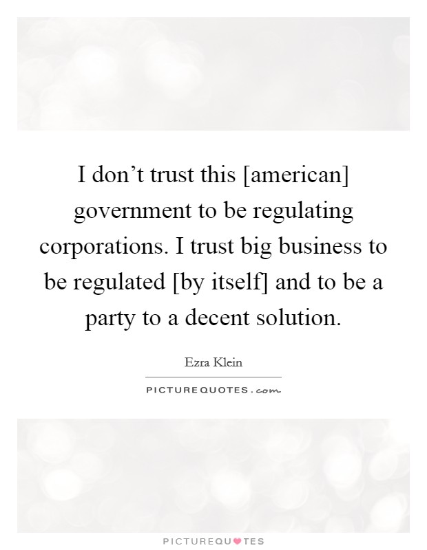 I don't trust this [american] government to be regulating corporations. I trust big business to be regulated [by itself] and to be a party to a decent solution Picture Quote #1