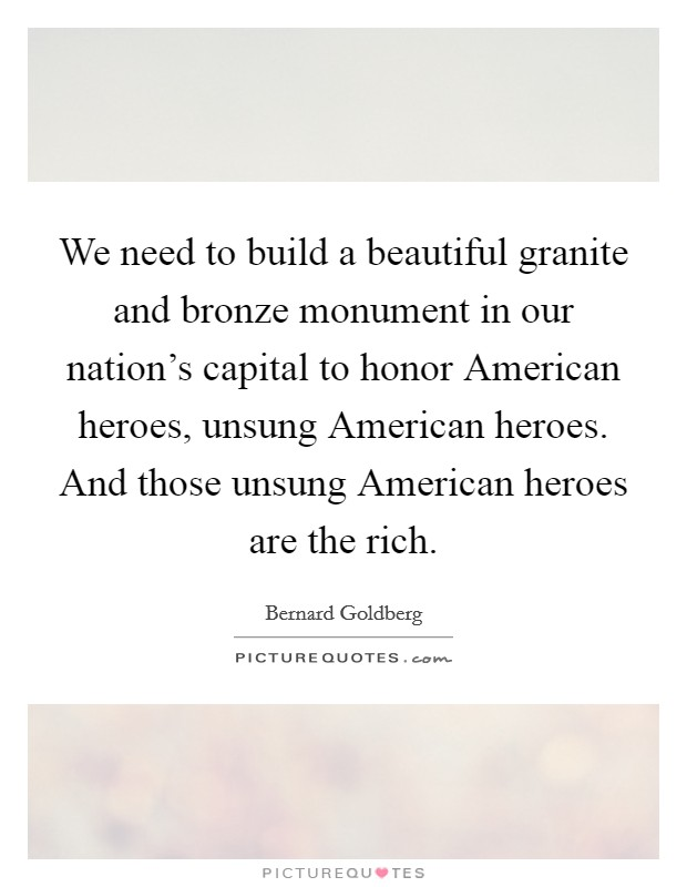We need to build a beautiful granite and bronze monument in our nation's capital to honor American heroes, unsung American heroes. And those unsung American heroes are the rich Picture Quote #1