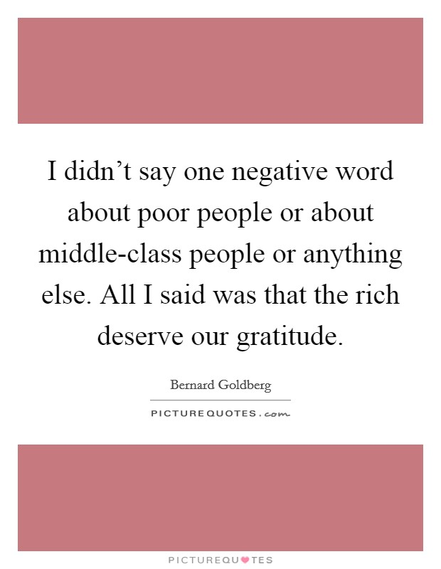 I didn't say one negative word about poor people or about middle-class people or anything else. All I said was that the rich deserve our gratitude Picture Quote #1