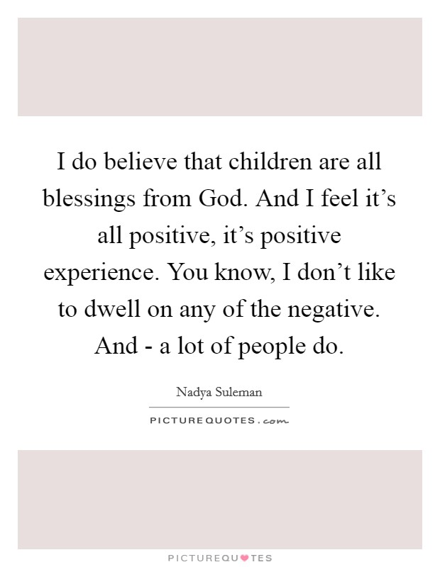 I do believe that children are all blessings from God. And I feel it's all positive, it's positive experience. You know, I don't like to dwell on any of the negative. And - a lot of people do Picture Quote #1