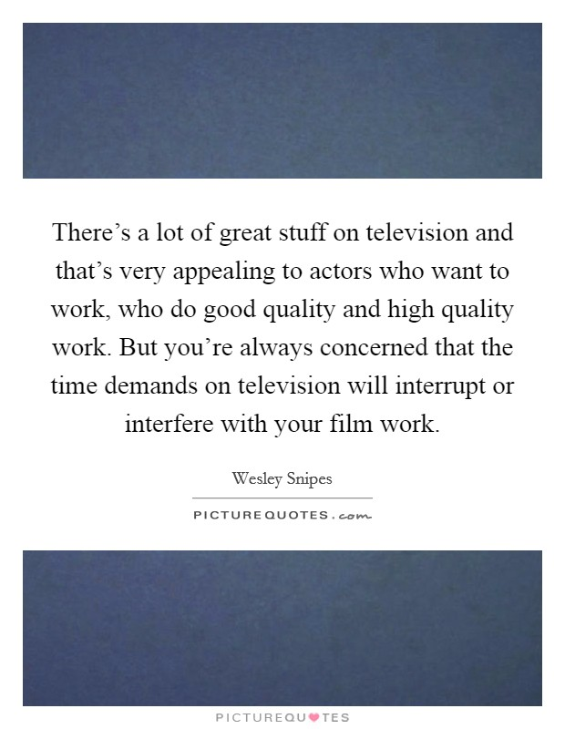 There's a lot of great stuff on television and that's very appealing to actors who want to work, who do good quality and high quality work. But you're always concerned that the time demands on television will interrupt or interfere with your film work Picture Quote #1