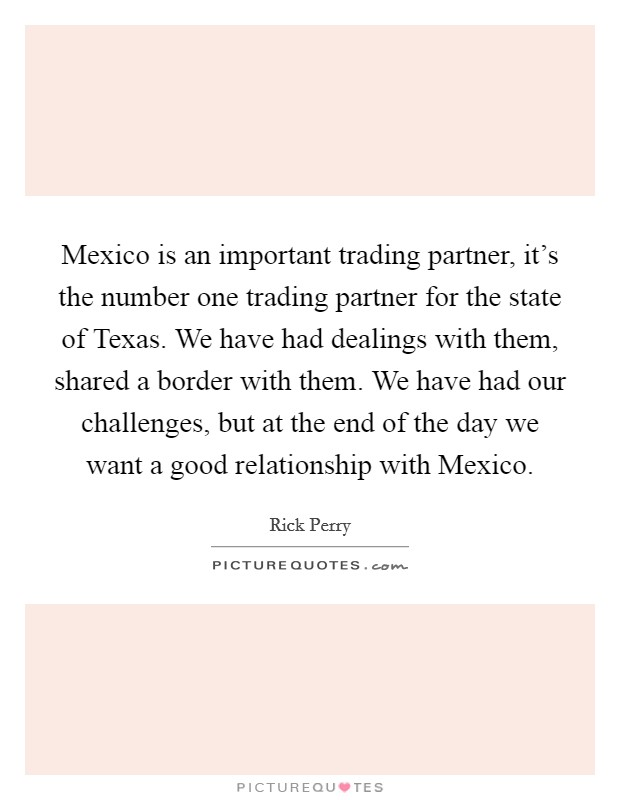 Mexico is an important trading partner, it's the number one trading partner for the state of Texas. We have had dealings with them, shared a border with them. We have had our challenges, but at the end of the day we want a good relationship with Mexico Picture Quote #1