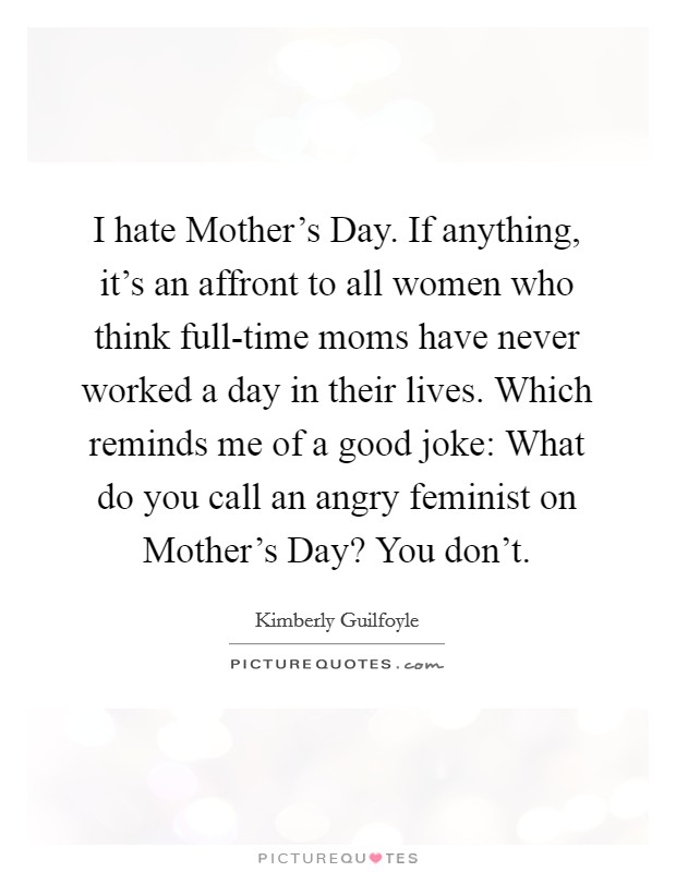 I hate Mother's Day. If anything, it's an affront to all women who think full-time moms have never worked a day in their lives. Which reminds me of a good joke: What do you call an angry feminist on Mother's Day? You don't Picture Quote #1