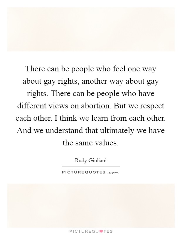 There can be people who feel one way about gay rights, another way about gay rights. There can be people who have different views on abortion. But we respect each other. I think we learn from each other. And we understand that ultimately we have the same values Picture Quote #1