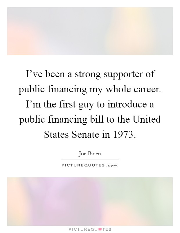 I've been a strong supporter of public financing my whole career. I'm the first guy to introduce a public financing bill to the United States Senate in 1973 Picture Quote #1