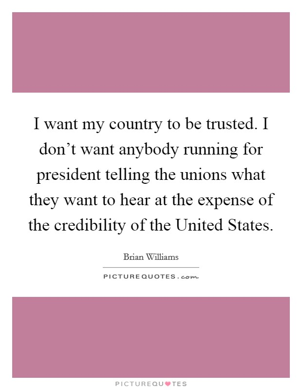 I want my country to be trusted. I don't want anybody running for president telling the unions what they want to hear at the expense of the credibility of the United States Picture Quote #1