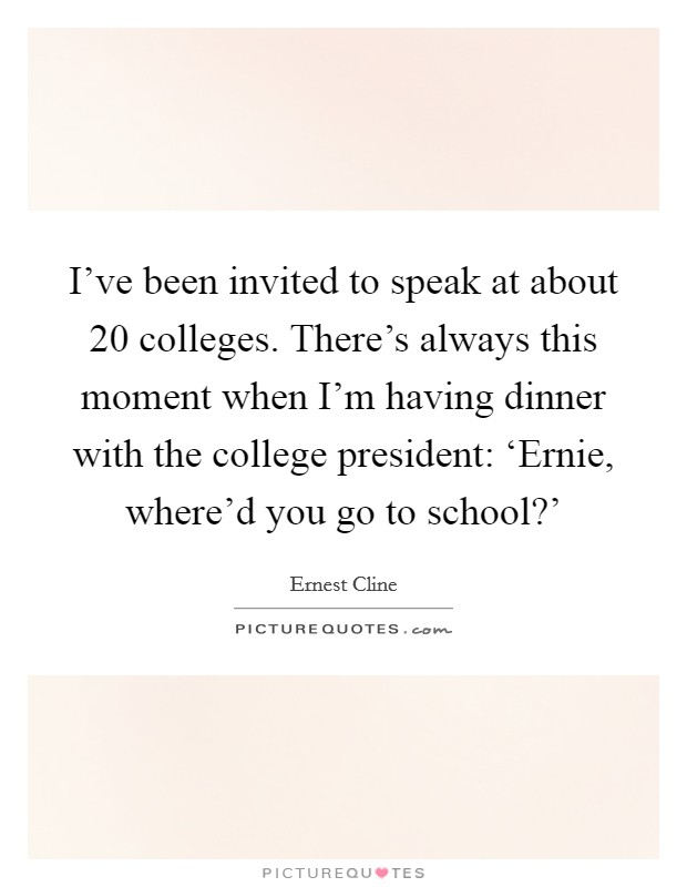 I've been invited to speak at about 20 colleges. There's always this moment when I'm having dinner with the college president: 'Ernie, where'd you go to school?' Picture Quote #1