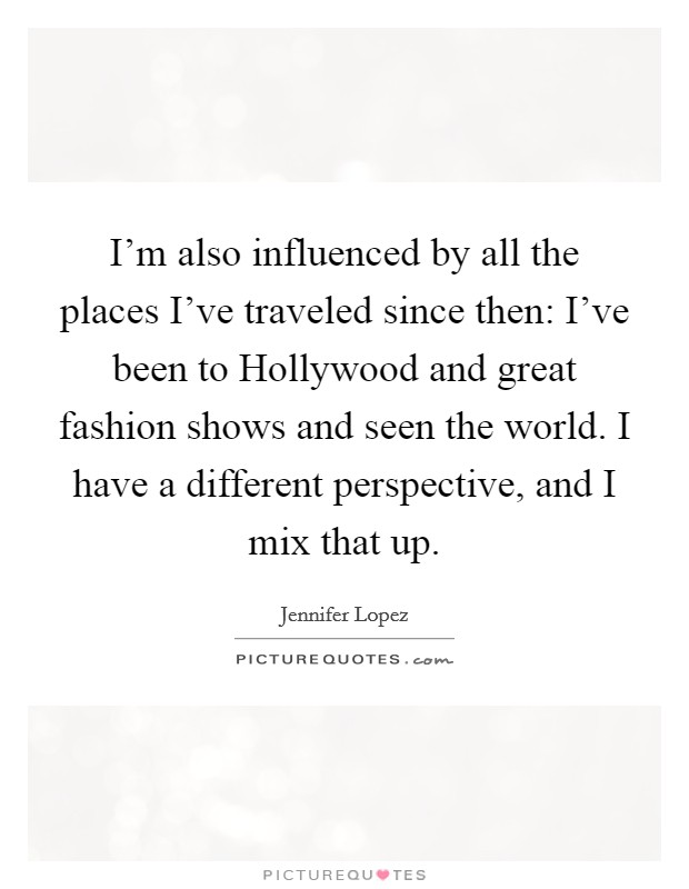 I'm also influenced by all the places I've traveled since then: I've been to Hollywood and great fashion shows and seen the world. I have a different perspective, and I mix that up Picture Quote #1