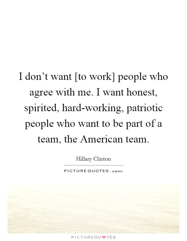 I don't want [to work] people who agree with me. I want honest, spirited, hard-working, patriotic people who want to be part of a team, the American team Picture Quote #1