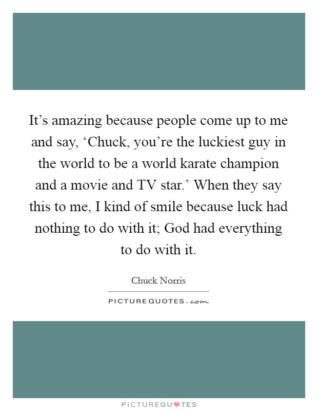 It's amazing because people come up to me and say, 'Chuck, you're the luckiest guy in the world to be a world karate champion and a movie and TV star.' When they say this to me, I kind of smile because luck had nothing to do with it; God had everything to do with it Picture Quote #1