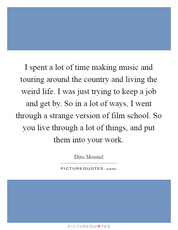 I spent a lot of time making music and touring around the country and living the weird life. I was just trying to keep a job and get by. So in a lot of ways, I went through a strange version of film school. So you live through a lot of things, and put them into your work Picture Quote #1