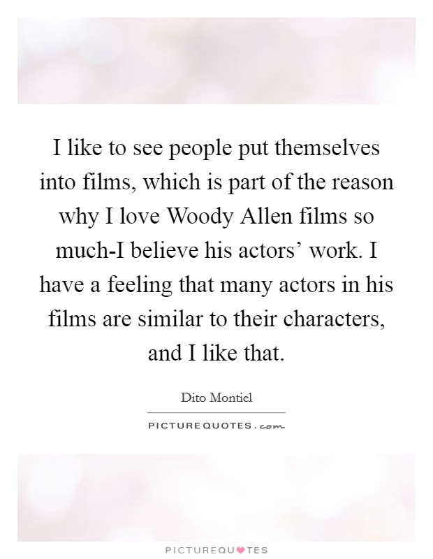 I like to see people put themselves into films, which is part of the reason why I love Woody Allen films so much-I believe his actors' work. I have a feeling that many actors in his films are similar to their characters, and I like that Picture Quote #1