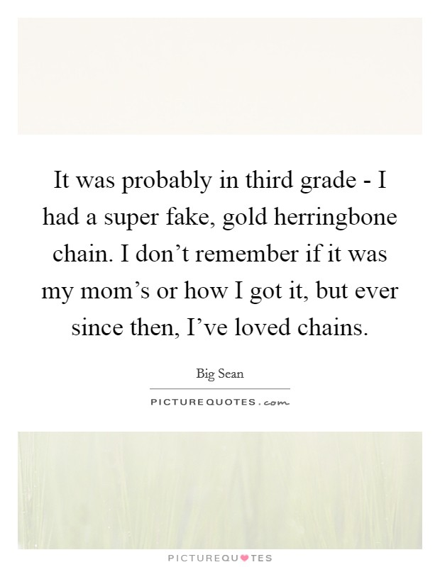 It was probably in third grade - I had a super fake, gold herringbone chain. I don't remember if it was my mom's or how I got it, but ever since then, I've loved chains Picture Quote #1
