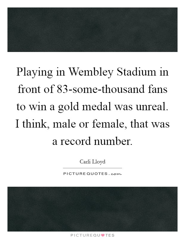 Playing in Wembley Stadium in front of 83-some-thousand fans to win a gold medal was unreal. I think, male or female, that was a record number Picture Quote #1