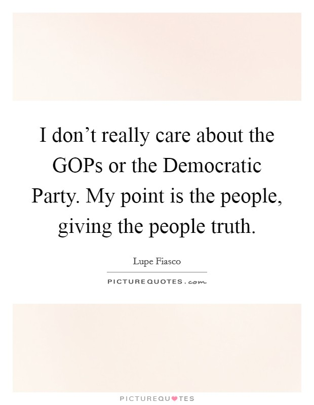 I don't really care about the GOPs or the Democratic Party. My point is the people, giving the people truth Picture Quote #1