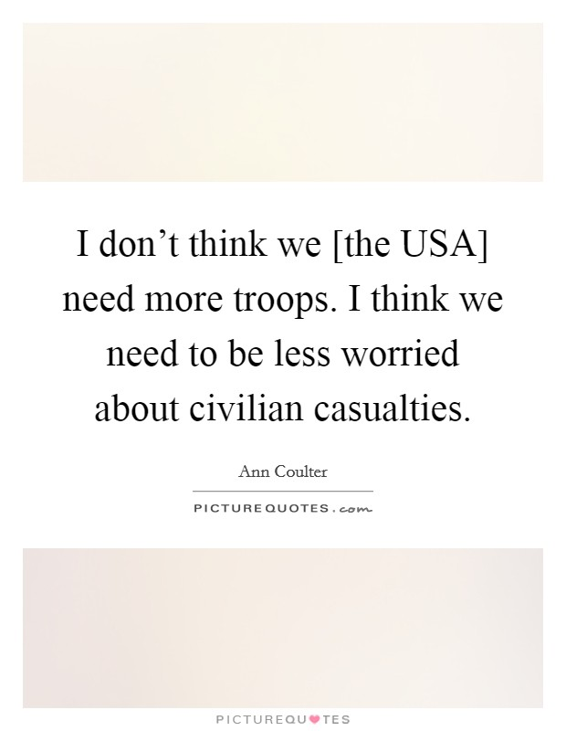 I don't think we [the USA] need more troops. I think we need to be less worried about civilian casualties Picture Quote #1