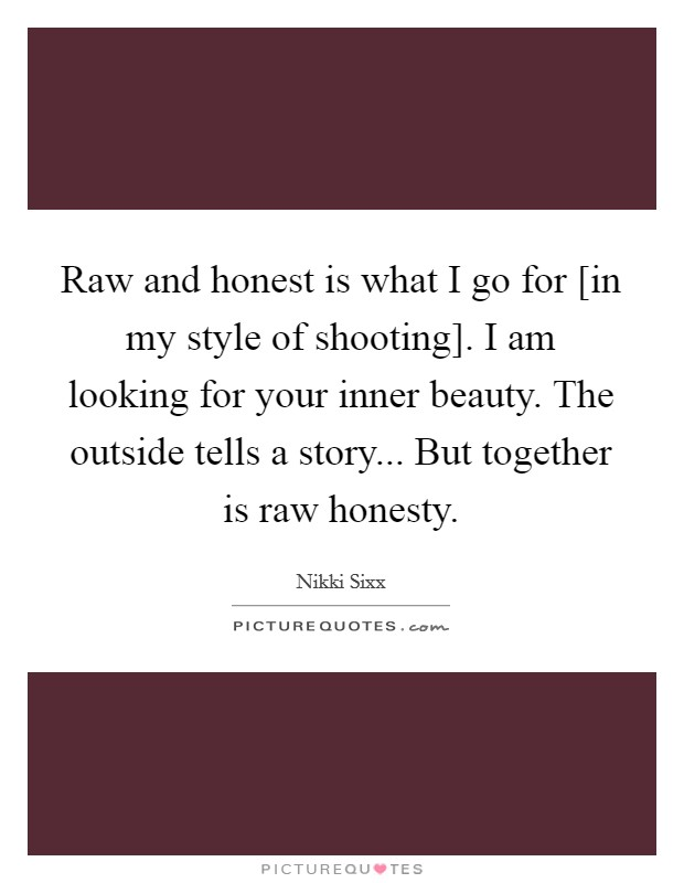 Raw and honest is what I go for [in my style of shooting]. I am looking for your inner beauty. The outside tells a story... But together is raw honesty Picture Quote #1