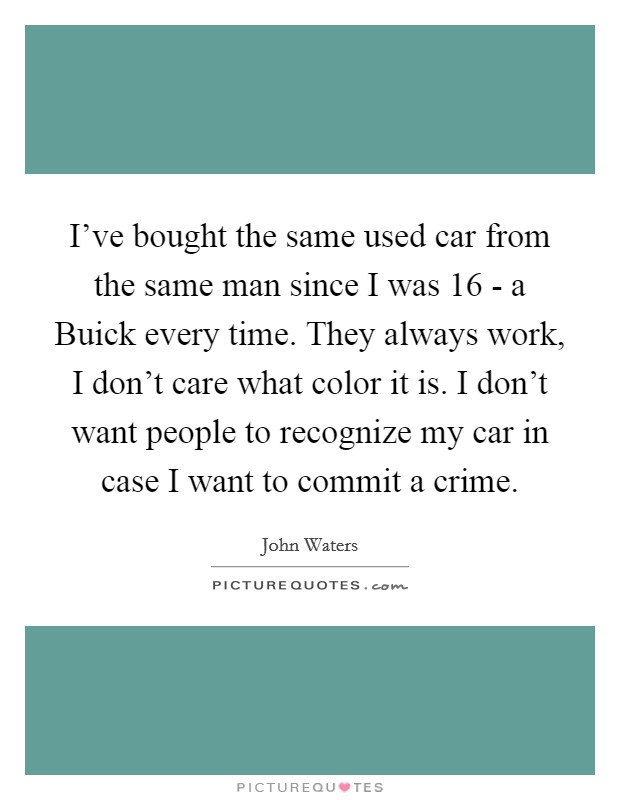 I've bought the same used car from the same man since I was 16 - a Buick every time. They always work, I don't care what color it is. I don't want people to recognize my car in case I want to commit a crime Picture Quote #1