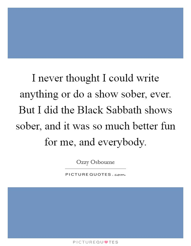 I never thought I could write anything or do a show sober, ever. But I did the Black Sabbath shows sober, and it was so much better fun for me, and everybody Picture Quote #1