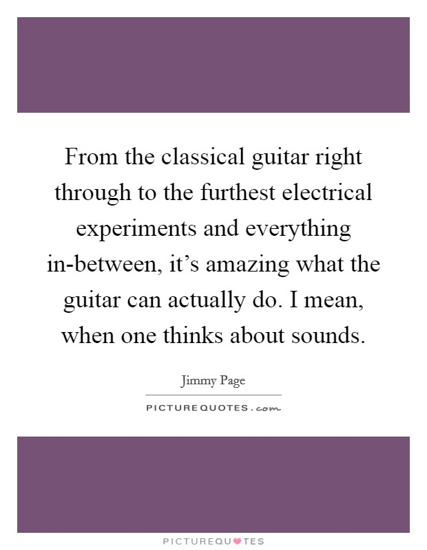 From the classical guitar right through to the furthest electrical experiments and everything in-between, it's amazing what the guitar can actually do. I mean, when one thinks about sounds Picture Quote #1